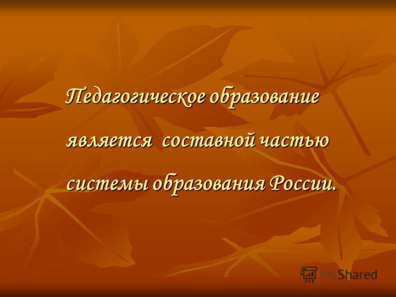 Педагогическое образование является составной частью системы образования России.