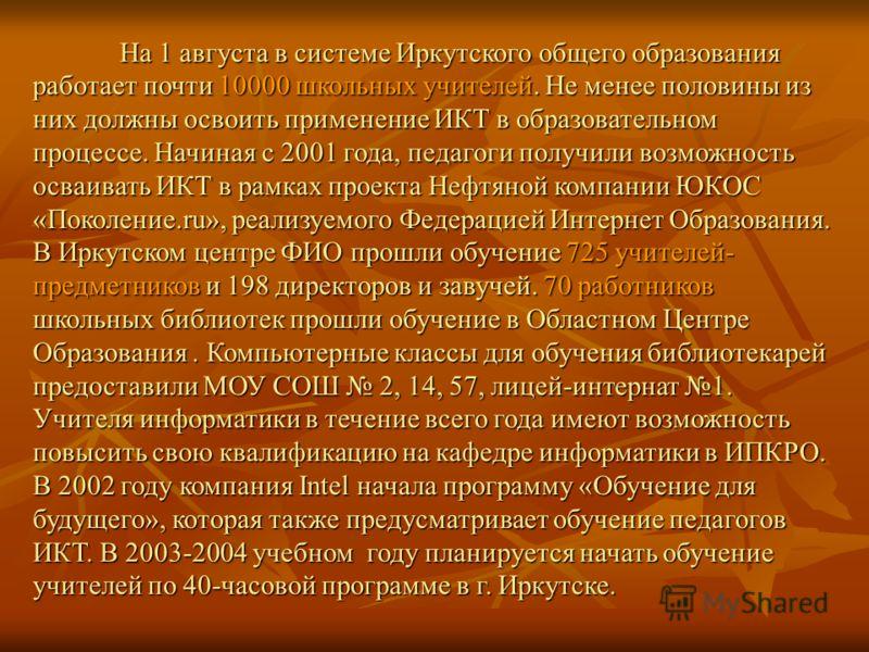 На 1 августа в системе Иркутского общего образования работает почти 10000 школьных учителей. Не менее половины из них должны освоить применение ИКТ в образовательном процессе. Начиная с 2001 года, педагоги получили возможность осваивать ИКТ в рамках