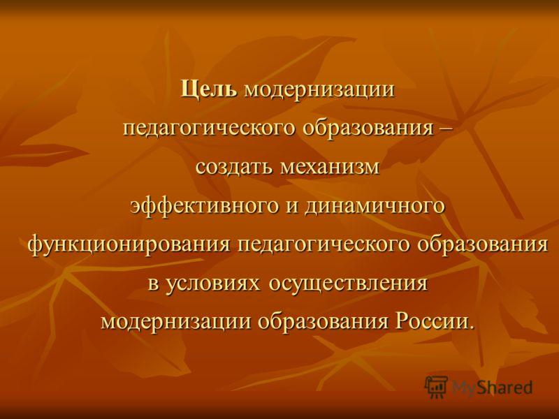 Цель модернизации педагогического образования – создать механизм эффективного и динамичного функционирования педагогического образования в условиях осуществления модернизации образования России.