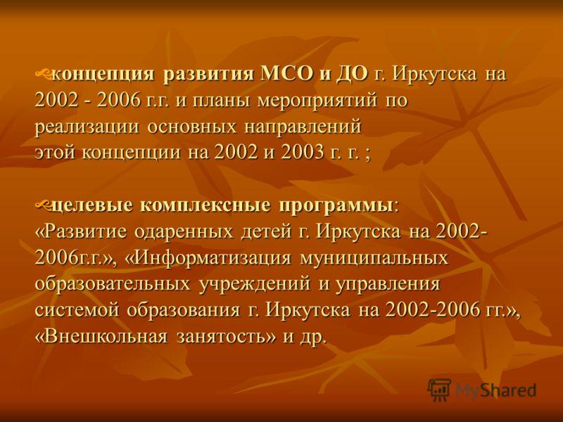концепция развития МСО и ДО г. Иркутска на 2002 - 2006 г.г. и планы мероприятий по реализации основных направлений этой концепции на 2002 и 2003 г. г. ; целевые комплексные программы: целевые комплексные программы: «Развитие одаренных детей г. Иркутс