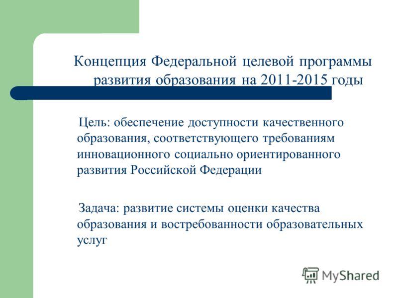 Концепция Федеральной целевой программы развития образования на 2011-2015 годы Цель: обеспечение доступности качественного образования, соответствующего требованиям инновационного социально ориентированного развития Российской Федерации Задача: разви