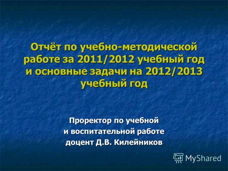 Отчёт по учебно-методической работе за 2011/2012 учебный год и основные задачи на 2012/2013 учебный год Проректор по учебной и воспитательной работе доцент Д.В. Килейников
