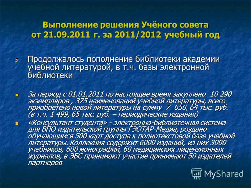 Выполнение решения Учёного совета от 21.09.2011 г. за 2011/2012 учебный год 5. Продолжалось пополнение библиотеки академии учебной литературой, в т.ч. базы электронной библиотеки За период с 01.01.2011 по настоящее время закуплено 10 290 экземпляров,