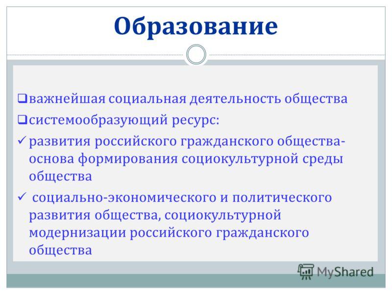 Образование важнейшая социальная деятельность общества системообразующий ресурс: развития российского гражданского общества- основа формирования социокультурной среды общества социально-экономического и политического развития общества, социокультурно