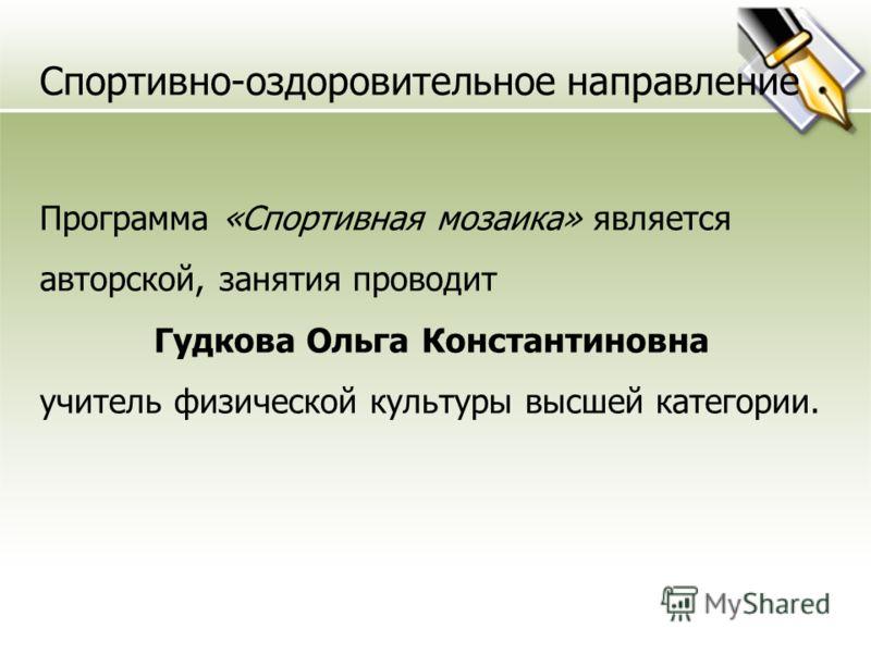 Спортивно-оздоровительное направление Программа «Спортивная мозаика» является авторской, занятия проводит Гудкова Ольга Константиновна учитель физической культуры высшей категории.