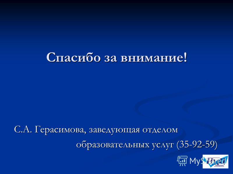 Спасибо за внимание! С.А. Герасимова, заведующая отделом образовательных услуг (35-92-59) образовательных услуг (35-92-59)