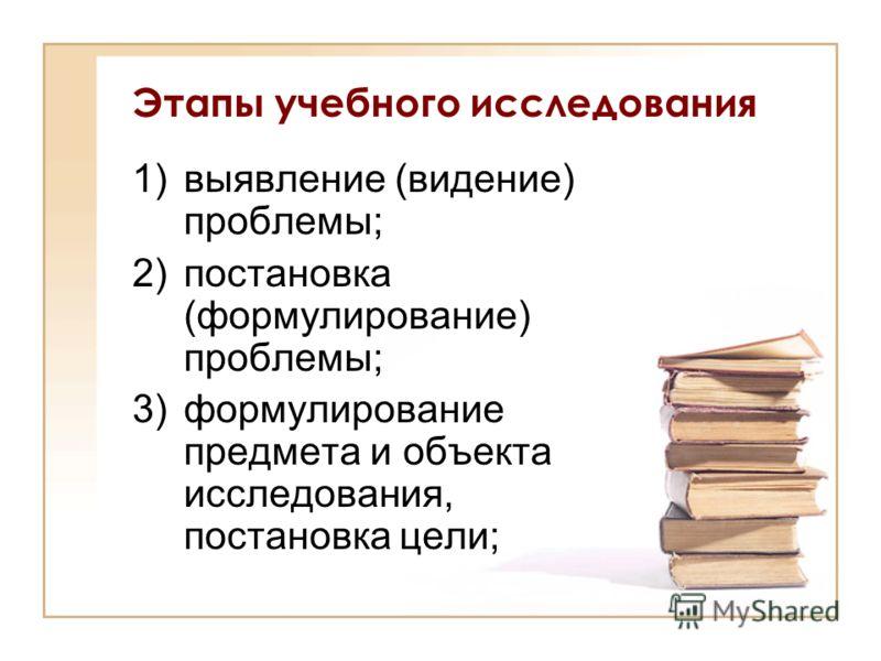 Этапы учебного исследования 1)выявление (видение) проблемы; 2)постановка (формулирование) проблемы; 3)формулирование предмета и объекта исследования, постановка цели;