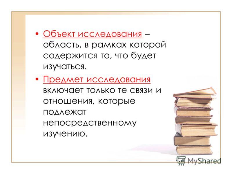 Объект исследования – область, в рамках которой содержится то, что будет изучаться. Предмет исследования включает только те связи и отношения, которые подлежат непосредственному изучению.