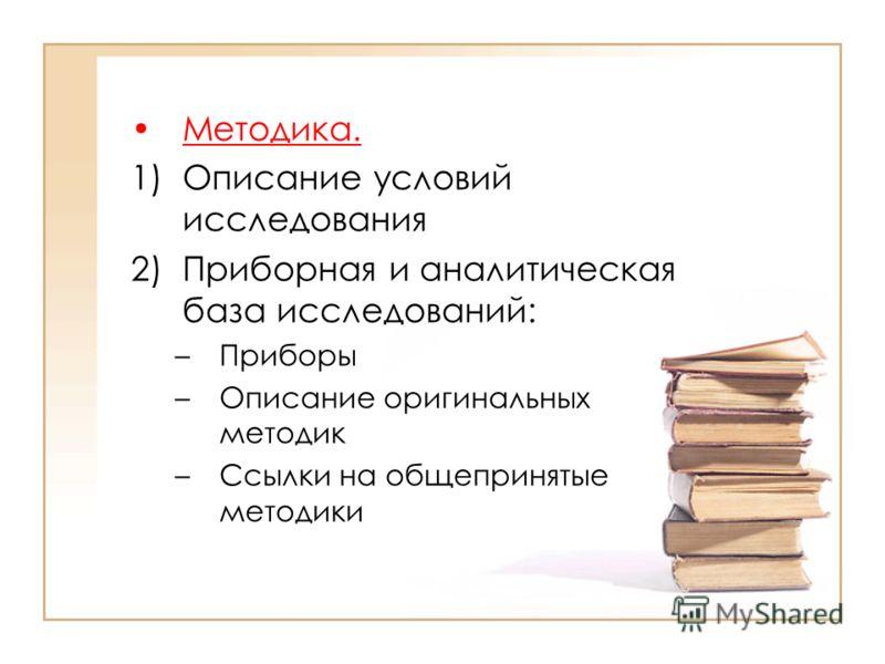 Методика. 1)Описание условий исследования 2)Приборная и аналитическая база исследований: –Приборы –Описание оригинальных методик –Ссылки на общепринятые методики