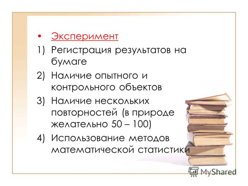 Эксперимент 1)Регистрация результатов на бумаге 2)Наличие опытного и контрольного объектов 3)Наличие нескольких повторностей (в природе желательно 50 – 100) 4)Использование методов математической статистики