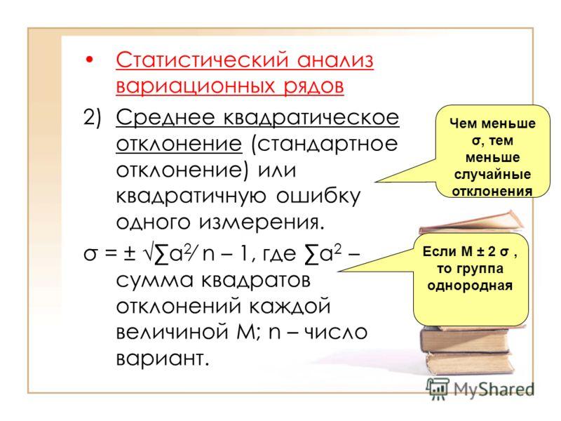 Статистический анализ вариационных рядов 2)Среднее квадратическое отклонение (стандартное отклонение) или квадратичную ошибку одного измерения. σ = ± а 2 n – 1, где а 2 – сумма квадратов отклонений каждой величиной М; n – число вариант. Чем меньше σ,