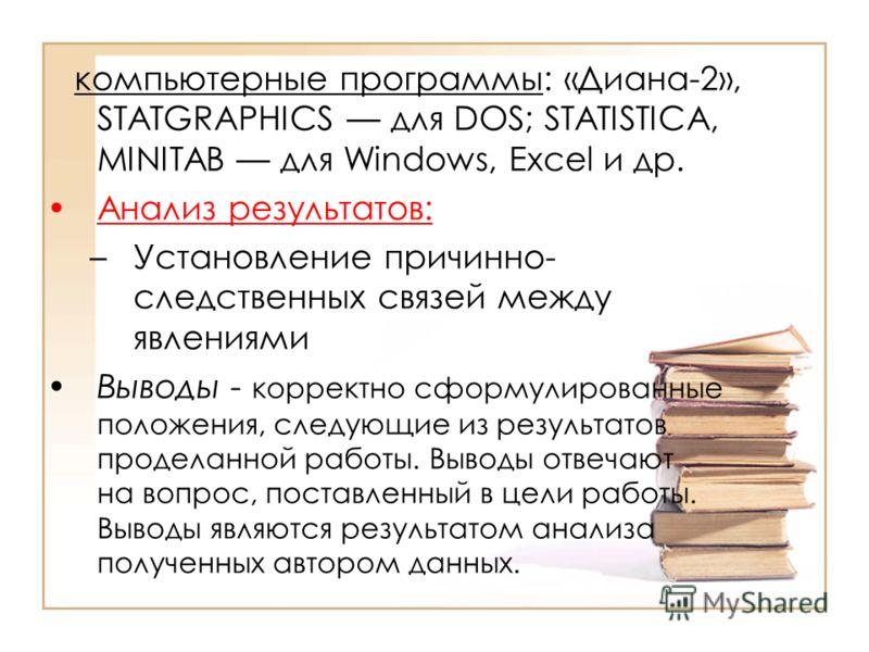 компьютерные программы: «Диана-2», STATGRAPHICS для DOS; STATISTICA, MINITAB для Windows, Excel и др. Анализ результатов: –Установление причинно- следственных связей между явлениями Выводы - корректно сформулированные положения, следующие из результа