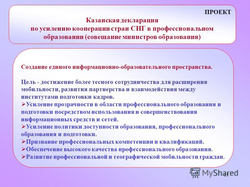 15 ПРОЕКТ Казанская декларация по усилению кооперации стран СНГ в профессиональном образовании (совещание министров образования) Создание единого информационно-образовательного пространства. Цель - достижение более тесного сотрудничества для расширен