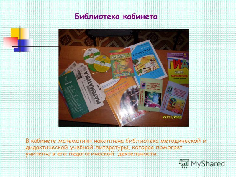 В кабинете математики накоплена библиотека методической и дидактической учебной литературы, которая помогает учителю в его педагогической деятельности. Библиотека кабинета