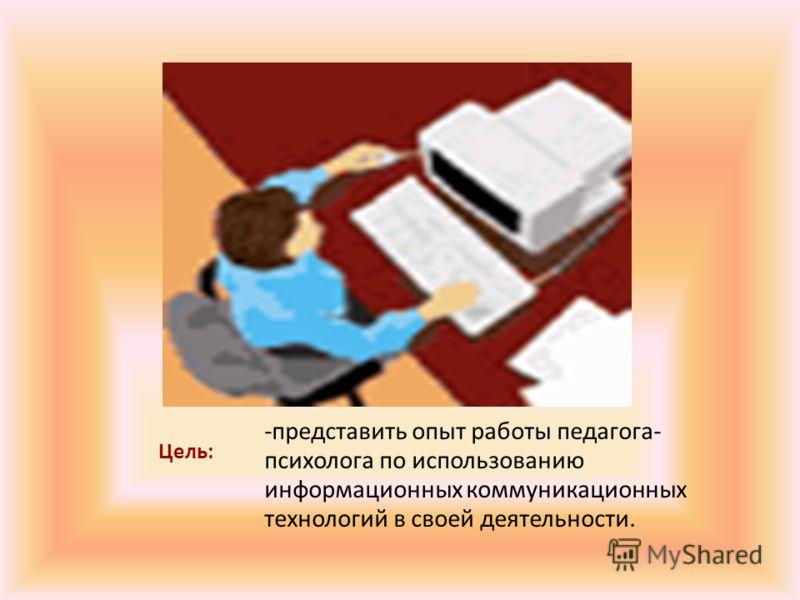 Цель: -представить опыт работы педагога- психолога по использованию информационных коммуникационных технологий в своей деятельности.
