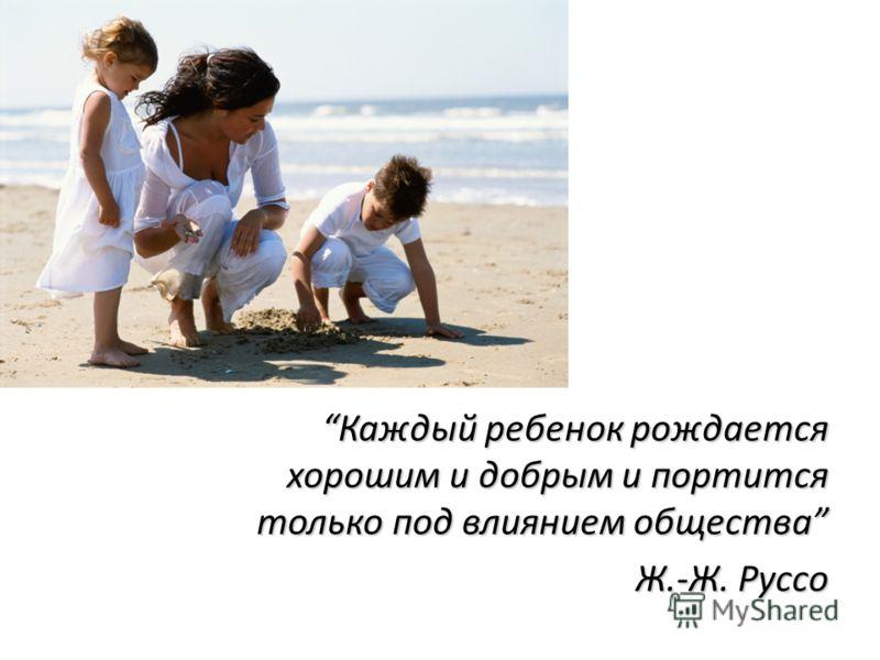 Каждый ребенок рождается хорошим и добрым и портится только под влиянием общества Ж.-Ж. Руссо Ж.-Ж. Руссо