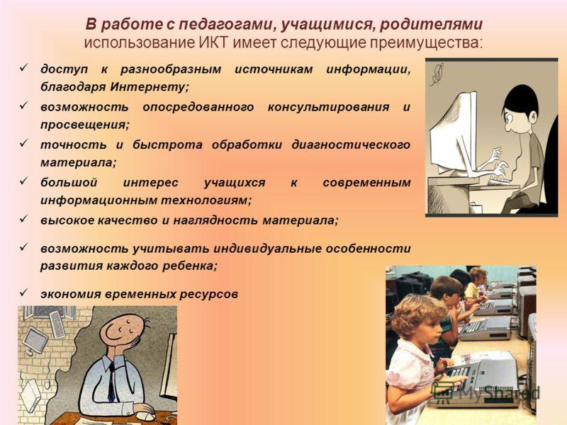 В работе с педагогами, учащимися, родителями использование ИКТ имеет следующие преимущества: доступ к разнообразным источникам информации, благодаря Интернету; возможность опосредованного консультирования и просвещения; точность и быстрота обработки
