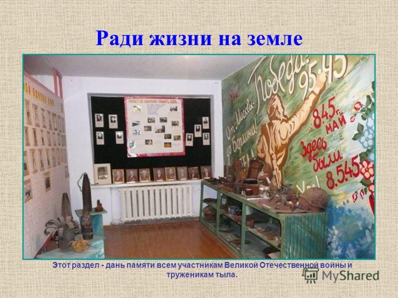 Ради жизни на земле Этот раздел - дань памяти всем участникам Великой Отечественной войны и труженикам тыла.