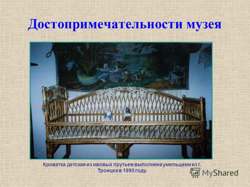 Достопримечательности музея Кроватка детская из ивовых прутьев выполнена умельцами из г. Троицка в 1990 году.