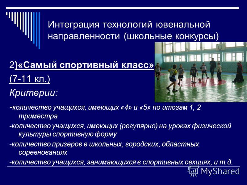 Интеграция технологий ювенальной направленности (школьные конкурсы) 2)«Самый спортивный класс» (7-11 кл.) Критерии: - количество учащихся, имеющих «4» и «5» по итогам 1, 2 триместра -количество учащихся, имеющих (регулярно) на уроках физической культ