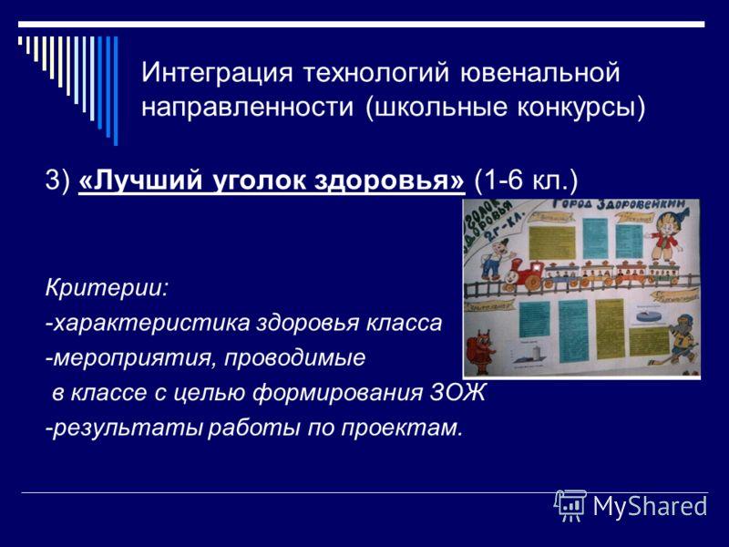 Интеграция технологий ювенальной направленности (школьные конкурсы) 3) «Лучший уголок здоровья» (1-6 кл.) Критерии: -характеристика здоровья класса -мероприятия, проводимые в классе с целью формирования ЗОЖ -результаты работы по проектам.