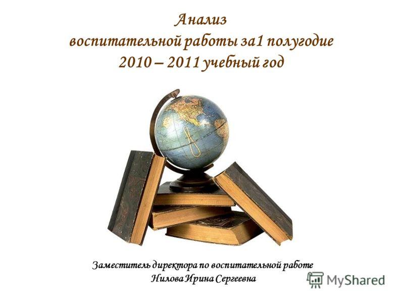 Анализ воспитательной работы за1 полугодие 2010 – 2011 учебный год Заместитель директора по воспитательной работе Нилова Ирина Сергеевна