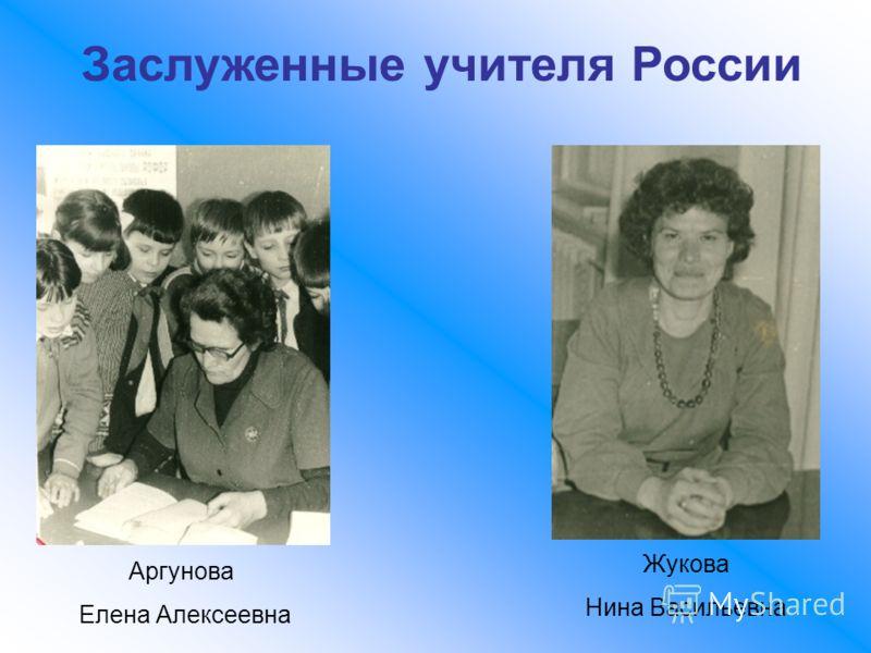 Заслуженные учителя России Аргунова Елена Алексеевна Жукова Нина Васильевна