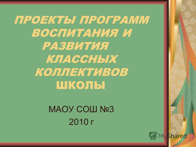 ПРОЕКТЫ ПРОГРАММ ВОСПИТАНИЯ И РАЗВИТИЯ КЛАССНЫХ КОЛЛЕКТИВОВ ШКОЛЫ МАОУ СОШ 3 2010 г