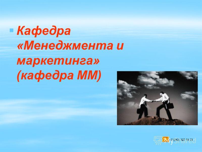 Кафедра «Менеджмента и маркетинга» (кафедра ММ) +7 (343) 327 91 53