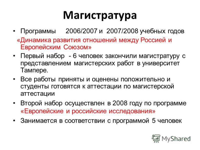 Магистратура Программы 2006/2007 и 2007/2008 учебных годов «Динамика развития отношений между Россией и Европейским Союзом» Первый набор - 6 человек закончили магистратуру с представлением магистерских работ в университет Тампере. Все работы приняты