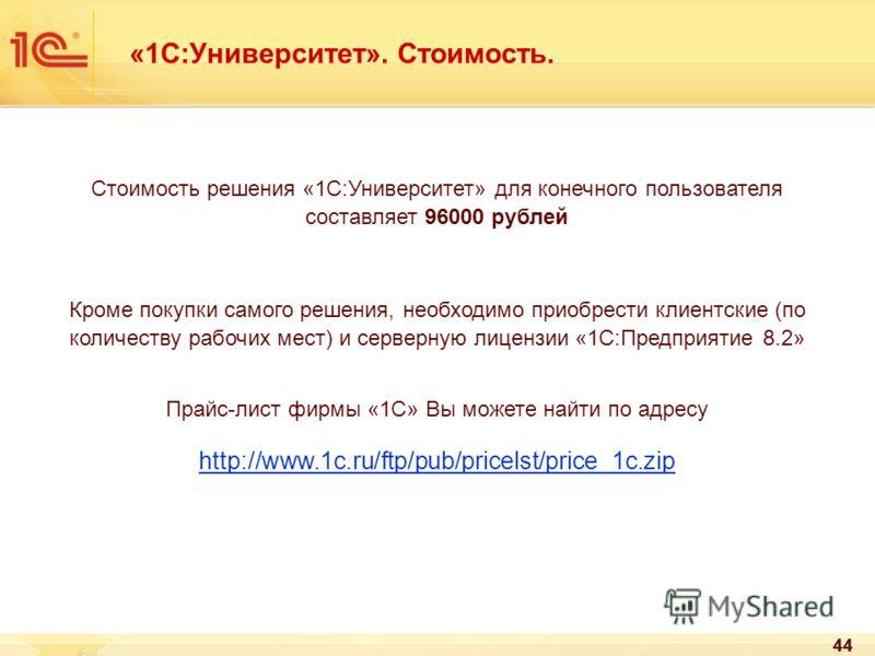 44 «1С:Университет». Стоимость. Стоимость решения «1С:Университет» для конечного пользователя составляет 96000 рублей Кроме покупки самого решения, необходимо приобрести клиентские (по количеству рабочих мест) и серверную лицензии «1С:Предприятие 8.2