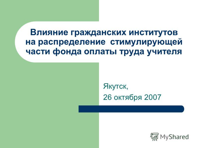 Влияние гражданских институтов на распределение стимулирующей части фонда оплаты труда учителя Якутск, 26 октября 2007