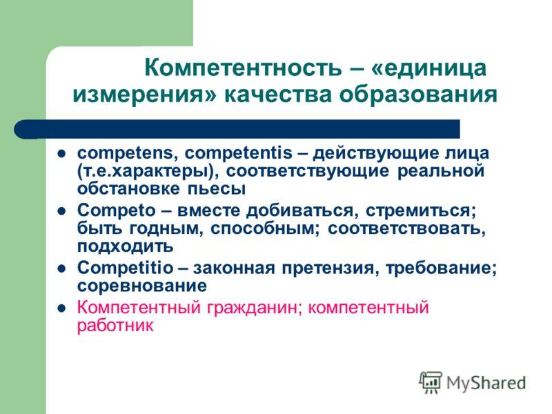 Компетентность – «единица измерения» качества образования competens, competentis – действующие лица (т.е.характеры), соответствующие реальной обстановке пьесы Competо – вместe добиваться, стремиться; быть годным, способным; соответствовать, подходить