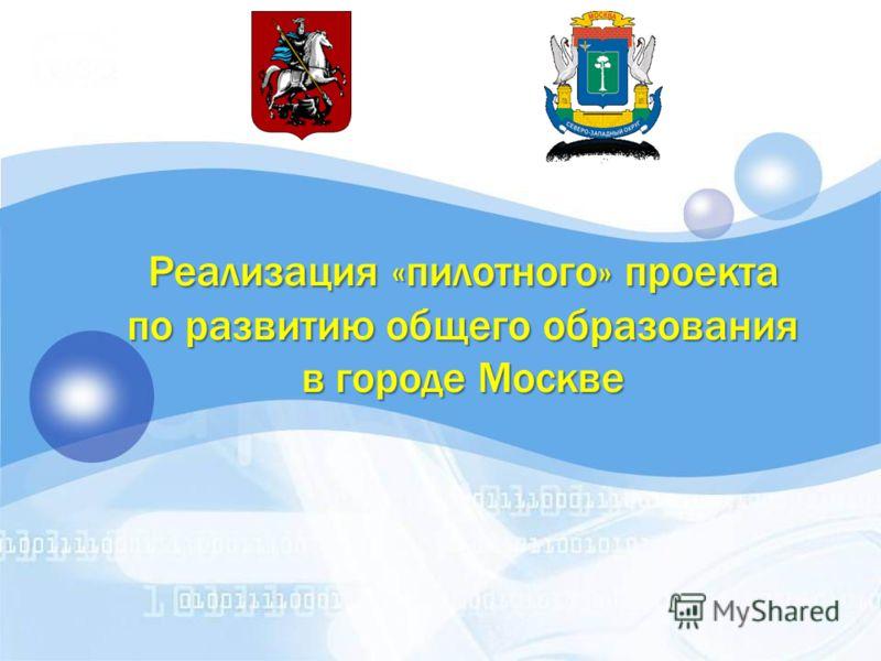 Реализация «пилотного» проекта Реализация «пилотного» проекта по развитию общего образования по развитию общего образования в городе Москве в городе Москве