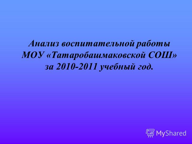 Анализ воспитательной работы МОУ «Татаробашмаковской СОШ» за 2010-2011 учебный год.