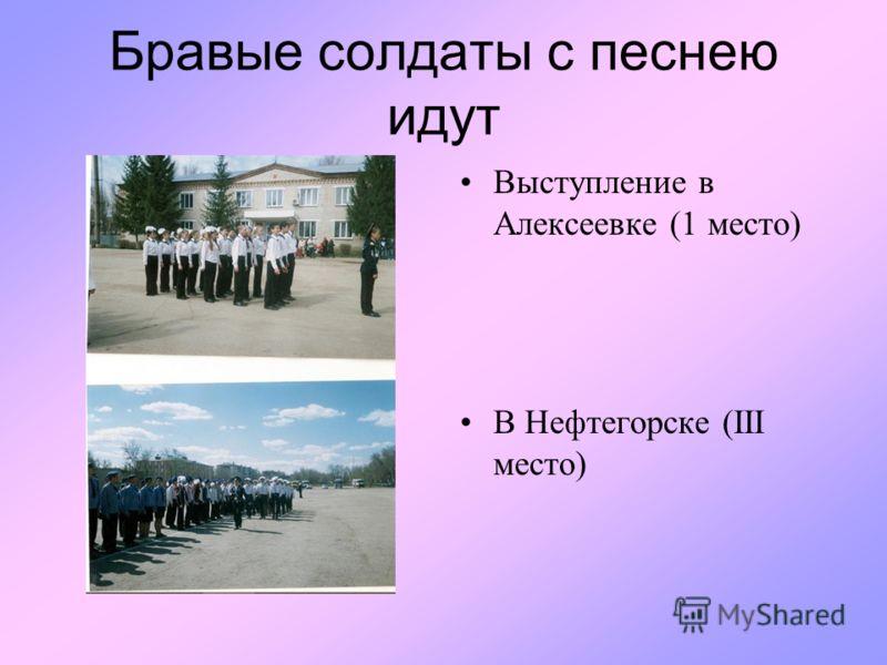 Бравые солдаты с песнею идут Выступление в Алексеевке (1 место) В Нефтегорске (III место)