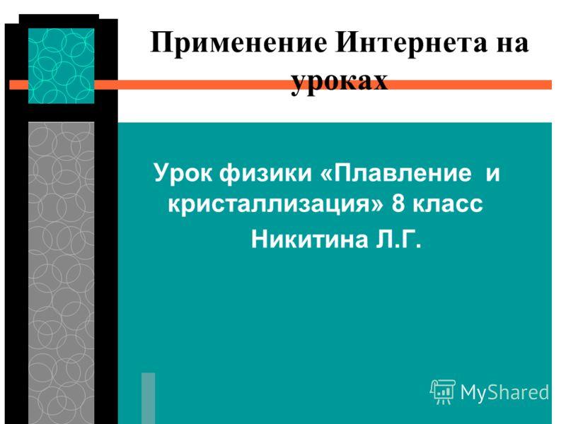 Применение Интернета на уроках Урок физики «Плавление и кристаллизация» 8 класс Никитина Л.Г.