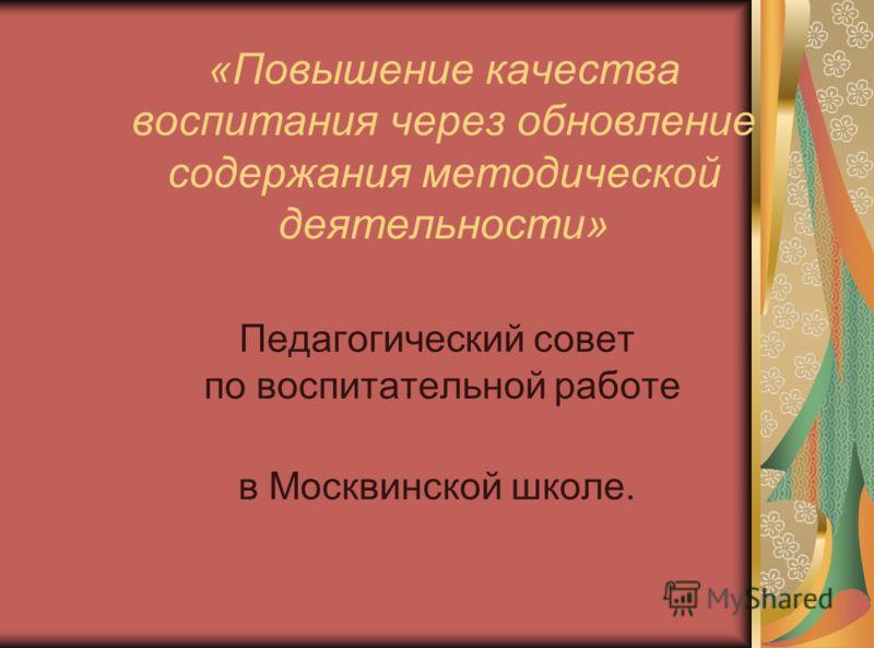 «Повышение качества воспитания через обновление содержания методической деятельности» Педагогический совет по воспитательной работе в Москвинской школе.