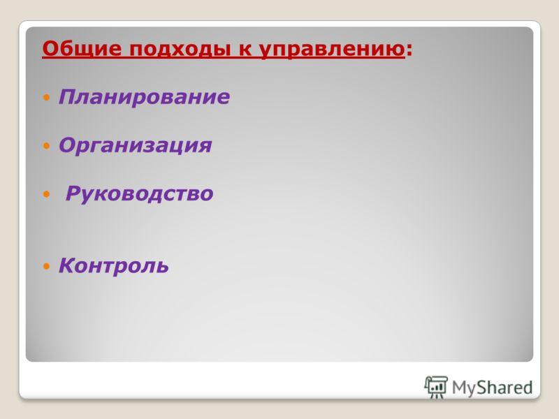 Общие подходы к управлению: Планирование Организация Руководство Контроль