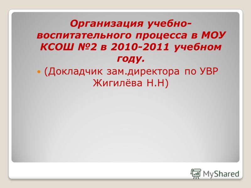 Организация учебно- воспитательного процесса в МОУ КСОШ 2 в 2010-2011 учебном году. (Докладчик зам.директора по УВР Жигилёва Н.Н)