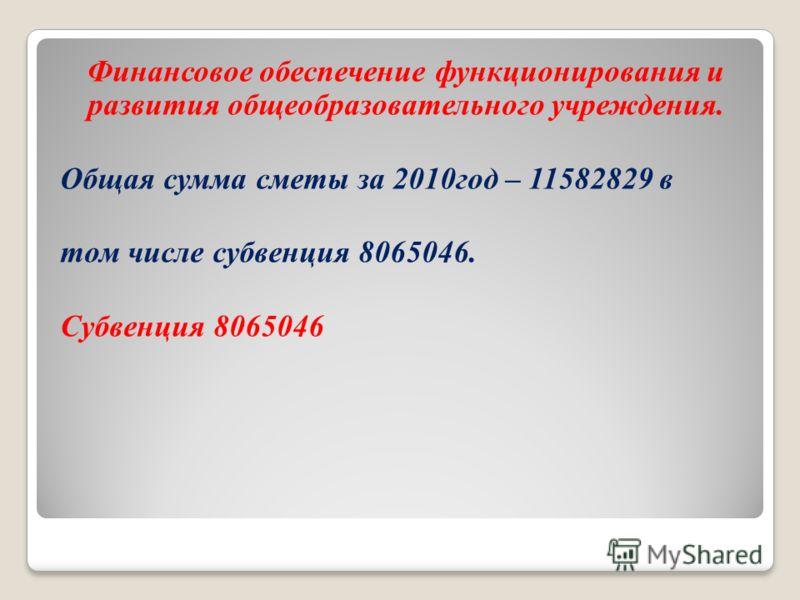 Финансовое обеспечение функционирования и развития общеобразовательного учреждения. Общая сумма сметы за 2010год – 11582829 в том числе субвенция 8065046. Субвенция 8065046