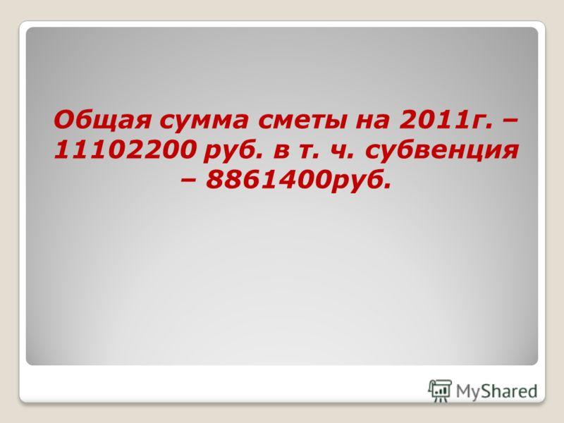 Общая сумма сметы на 2011г. – 11102200 руб. в т. ч. субвенция – 8861400руб.