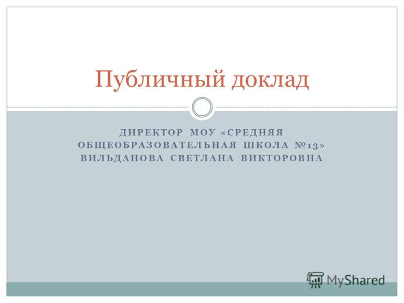ДИРЕКТОР МОУ «СРЕДНЯЯ ОБЩЕОБРАЗОВАТЕЛЬНАЯ ШКОЛА 13» ВИЛЬДАНОВА СВЕТЛАНА ВИКТОРОВНА Публичный доклад