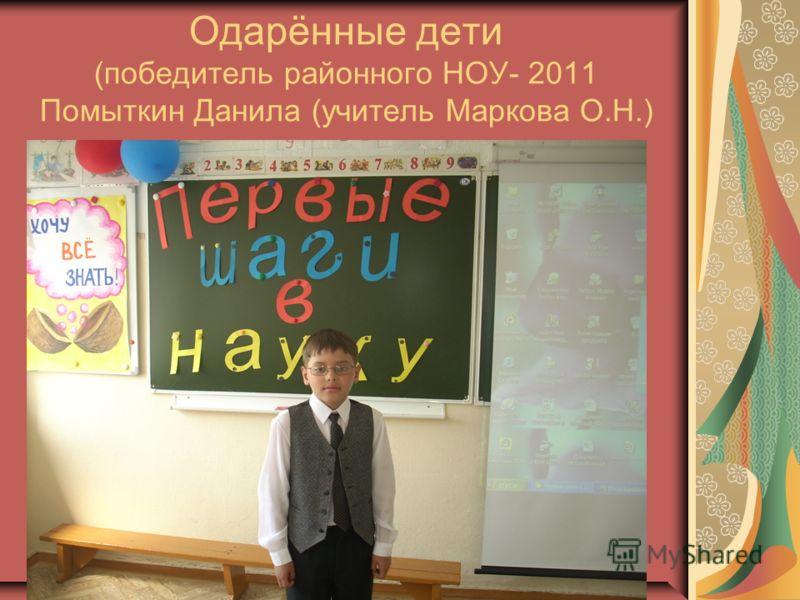 Одарённые дети (победитель районного НОУ- 2011 Помыткин Данила (учитель Маркова О.Н.)