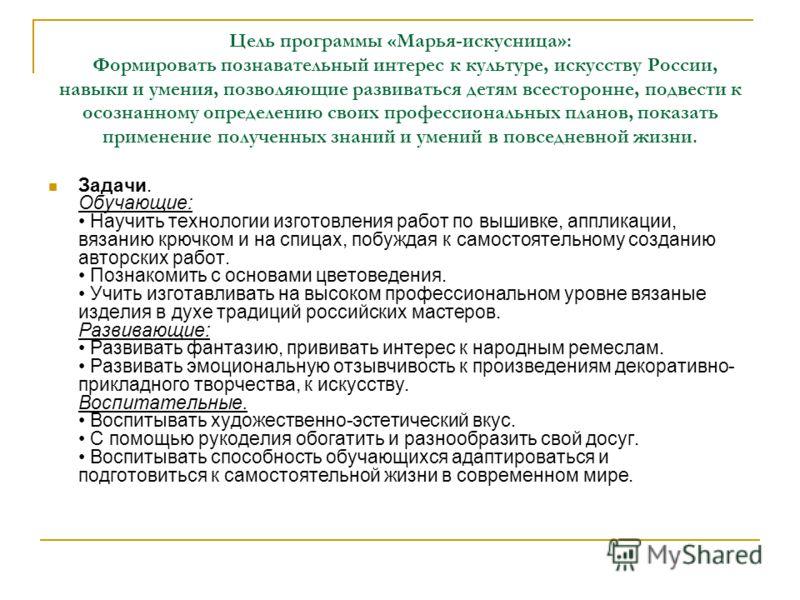 Цель программы «Марья-искусница»: Формировать познавательный интерес к культуре, искусству России, навыки и умения, позволяющие развиваться детям всесторонне, подвести к осознанному определению своих профессиональных планов, показать применение получ