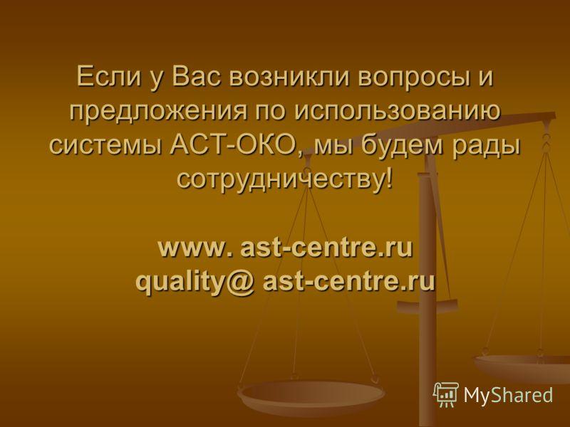 Если у Вас возникли вопросы и предложения по использованию системы АСТ-ОКО, мы будем рады сотрудничеству! www. ast-centre.ru quality@ ast-centre.ru