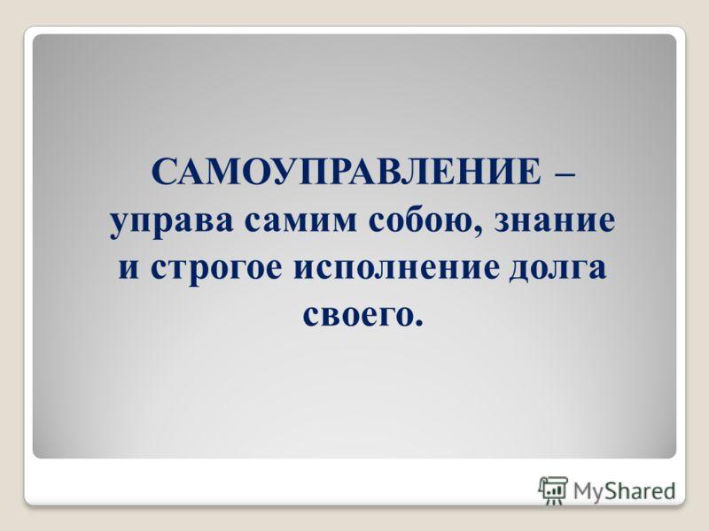 САМОУПРАВЛЕНИЕ – управа самим собою, знание и строгое исполнение долга своего.
