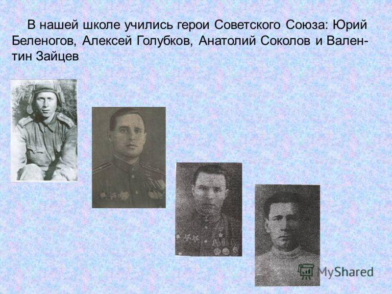 В нашей школе учились герои Советского Союза: Юрий Беленогов, Алексей Голубков, Анатолий Соколов и Вален- тин Зайцев