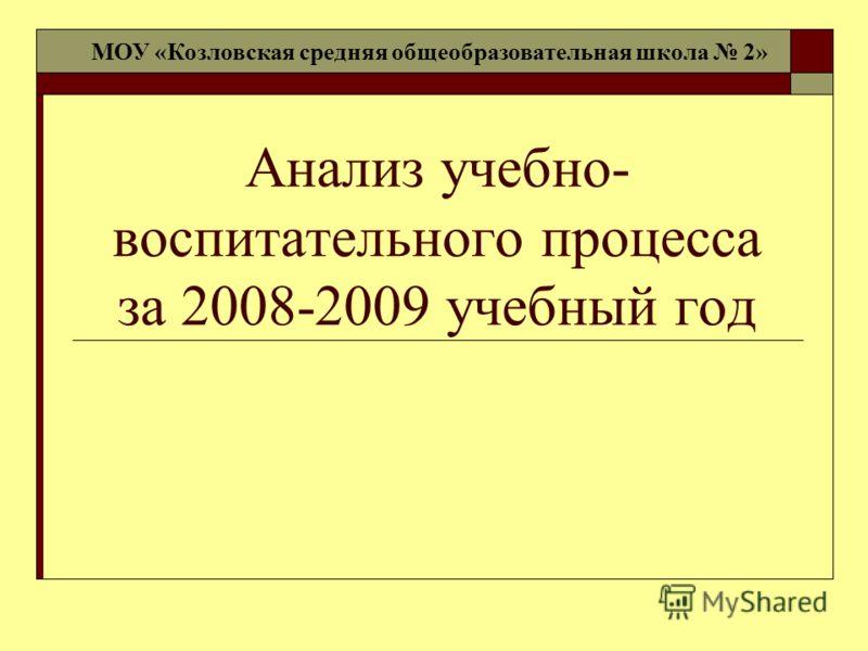 Анализ учебно- воспитательного процесса за 2008-2009 учебный год МОУ «Козловская средняя общеобразовательная школа 2»