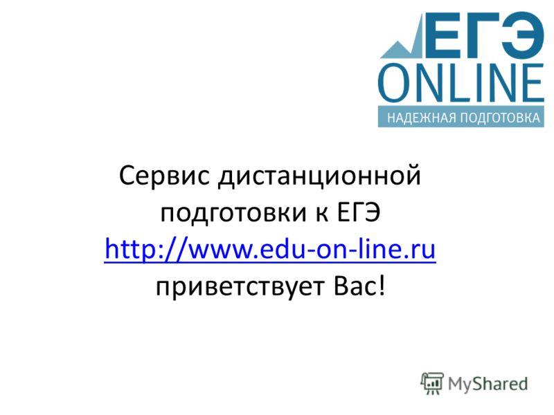 Сервис дистанционной подготовки к ЕГЭ http://www.edu-on-line.ru приветствует Вас! http://www.edu-on-line.ru